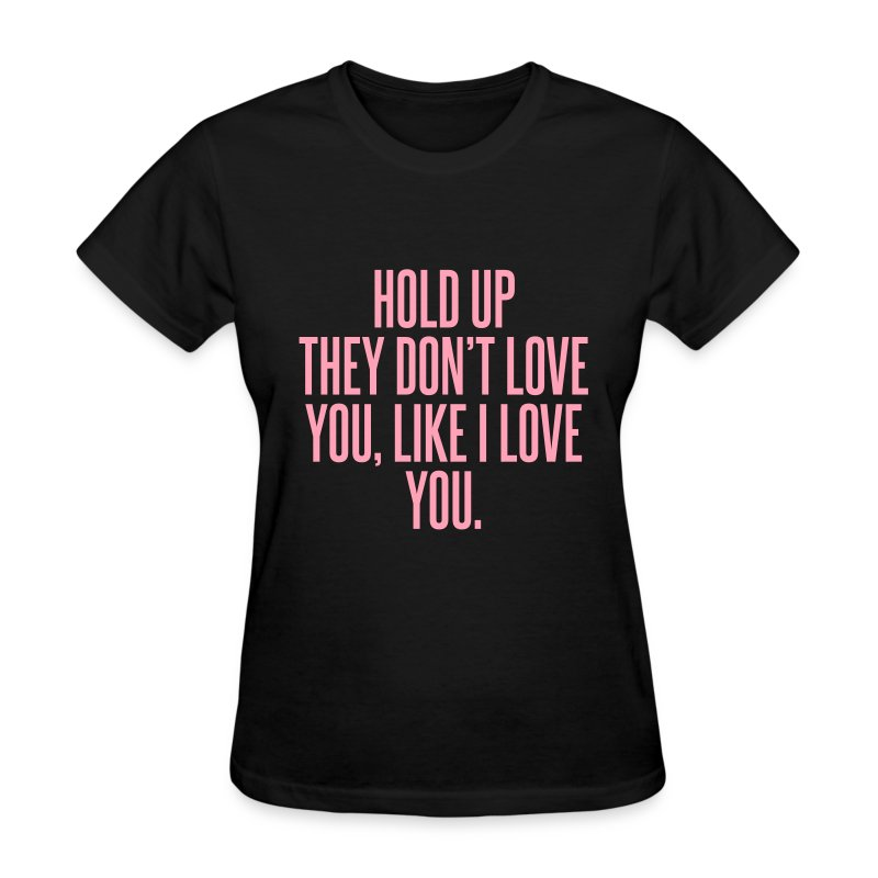 Hold up they don 39 t love you like i love you t shirt for I love you t shirts