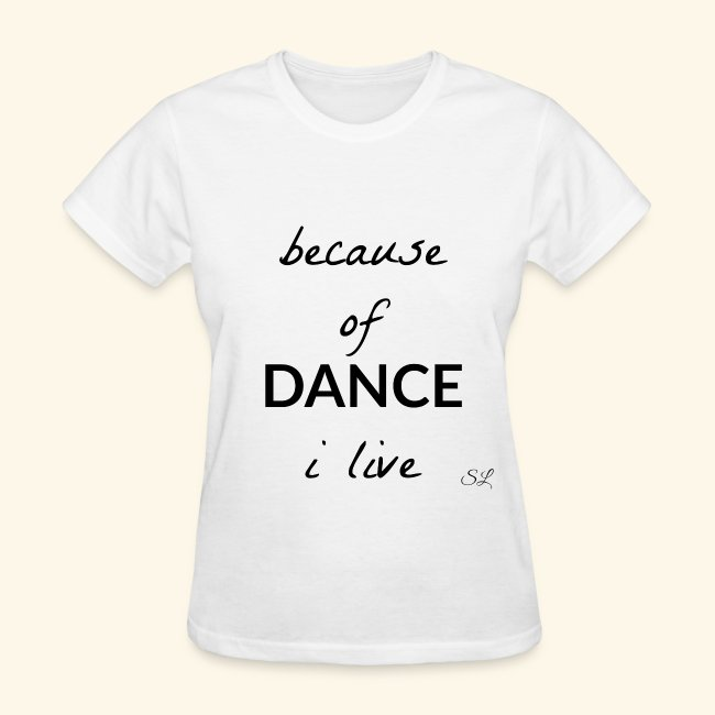574c75051 Because of DANCE I Live Women's Dancer Quotes T-shirt Clothing by Stephanie  Lahart.
