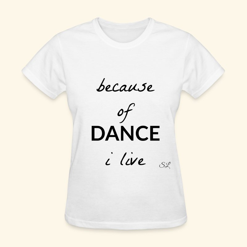 Because of DANCE I Live Women's Dancer Quotes T-shirt Clothing by Stephanie Lahart. - Women's T-Shirt