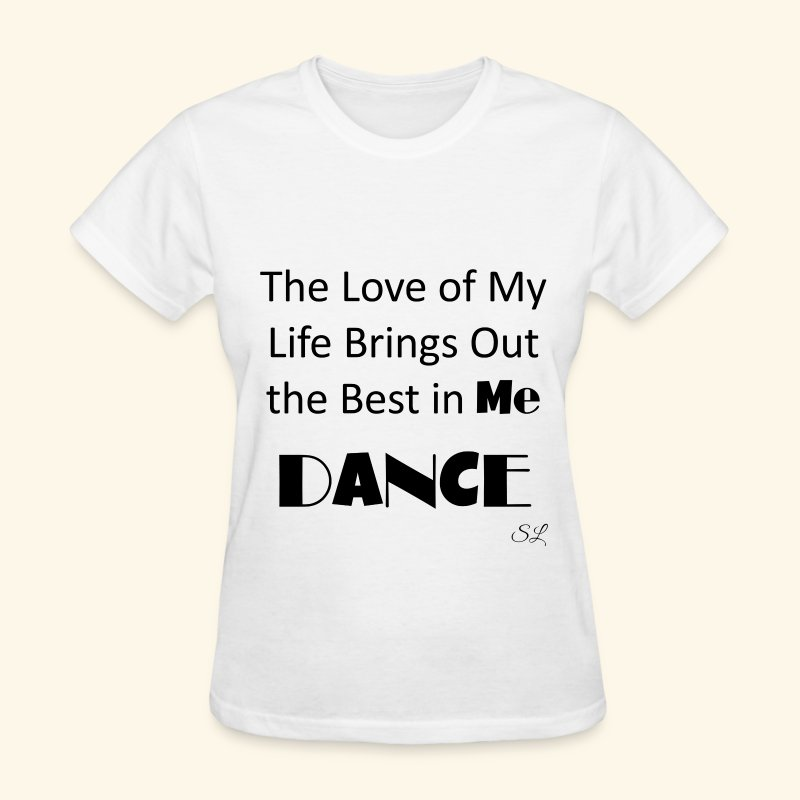 The Love of My Life Brings Out the Best in Me Dance Quotes Women's T-shirt Clothing by Stephanie Lahart. - Women's T-Shirt