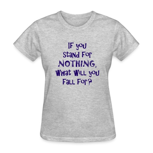 If you stand for nothing, what will you fall for? - Womens Light T - Women's T-Shirt