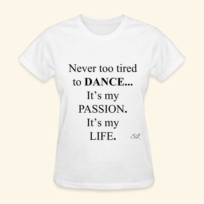 fd1d02235 Never too tired to DANCE It's my PASSION It's my LIFE Women's Dancer Quotes  T-shirt Clothing by Stephanie Lahart.