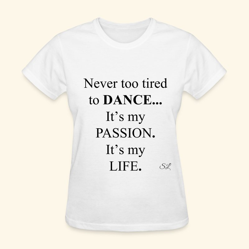 Never too tired to DANCE It's my PASSION It's my LIFE Women's Dancer Quotes T-shirt Clothing by Stephanie Lahart. - Women's T-Shirt