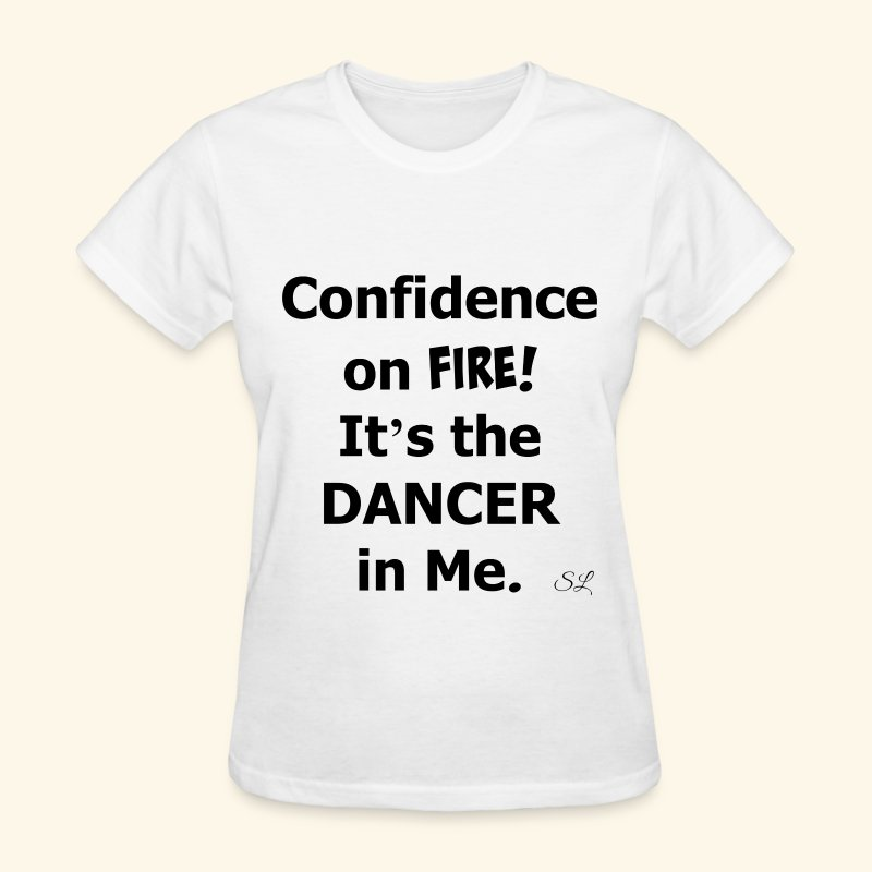 Confidence on Fire It's the DANCER in Me Women's Dance T-shirt Clothing by Stephanie Lahart. - Women's T-Shirt