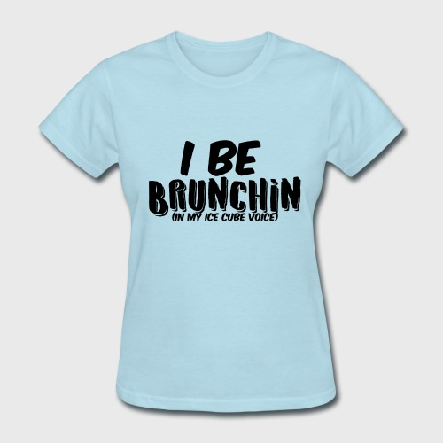 I Be Brunchin - Women's T-Shirt