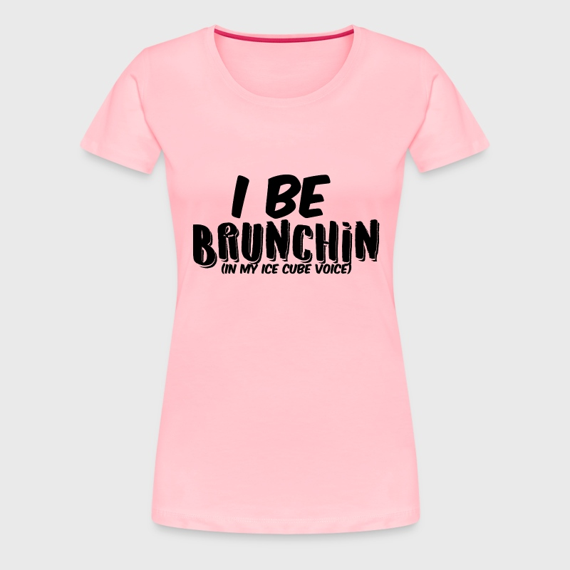 I Be Brunchin - Women's Premium T-Shirt