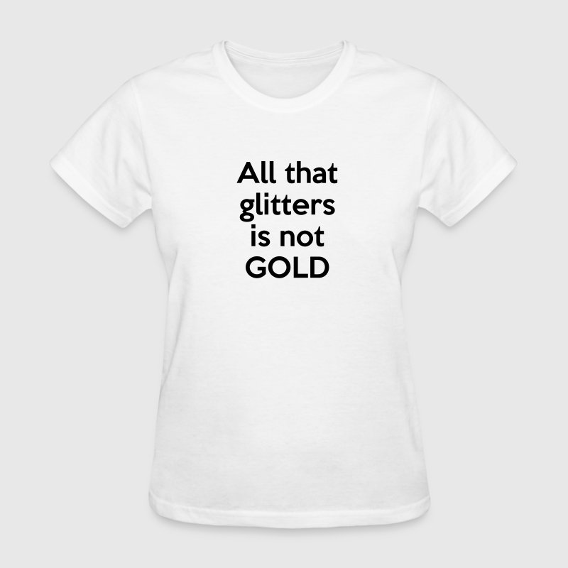 All that glitters is not GOLD (quote) T-Shirts - Women's T-Shirt