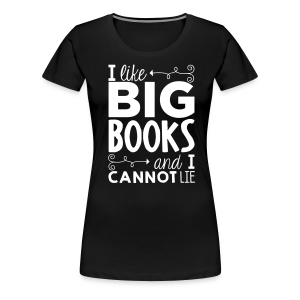 I Like Big Books and I Cannot Lie - Women's Premium T-Shirt