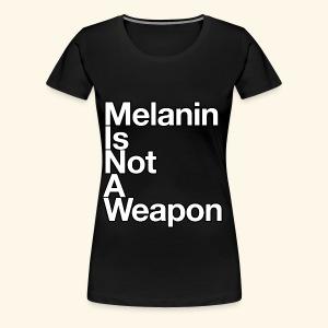 Melanin Is Not A Weapon - Women's Premium T-Shirt