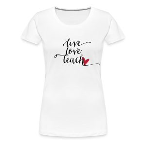 Live Love Teach - Women's Premium T-Shirt