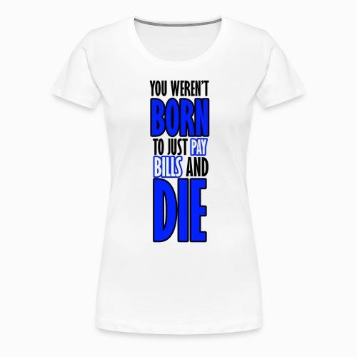 Born, pay bills, die - Women's Premium T-Shirt