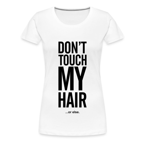 Don't Touch My Hair Or Else tee - Women's Premium T-Shirt