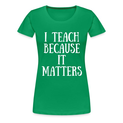 I Teach Because It Matters - Women's Premium T-Shirt