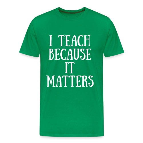 I Teach Because It Matters - Men's Premium T-Shirt