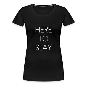 Here To SLAY! - Women's Premium T-Shirt