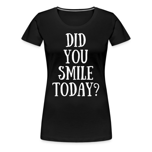 Did You Smile Today? - Women's Premium T-Shirt