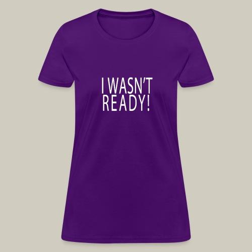 Womens Wasn't Ready Shirt - Women's T-Shirt