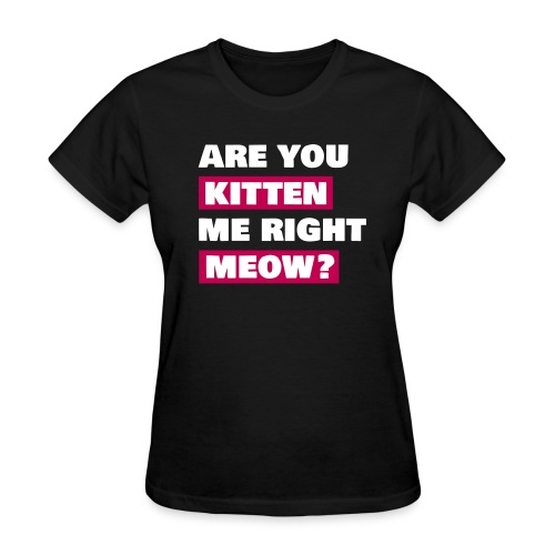 are you kitten me right meow womens - Women's T-Shirt