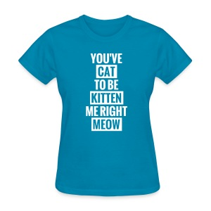 you've cat to be kitten me right meow womens - Women's T-Shirt