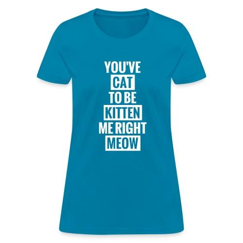 you've cat to be kitten me right meow womens - Women's T-Shirt