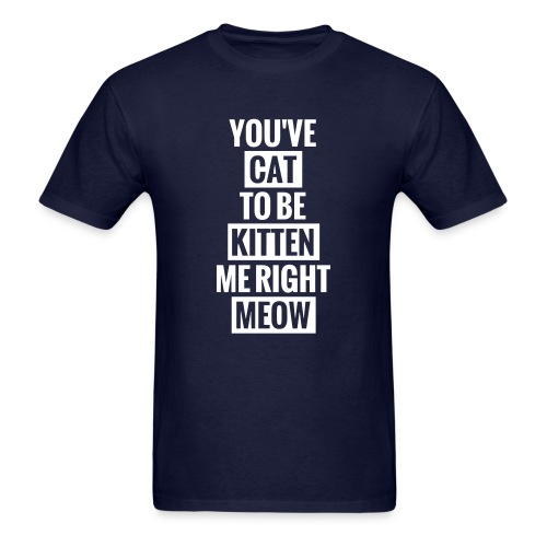 you've cat to be kitten me right meow mens - Men's T-Shirt