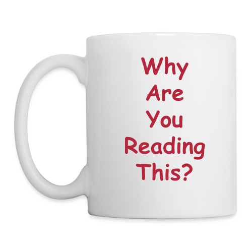 Why Are You Reading This? Mug - Coffee/Tea Mug