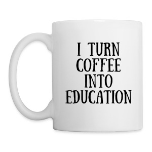 I TURN COFFEE INTO EDUCATION Mug - Coffee/Tea Mug