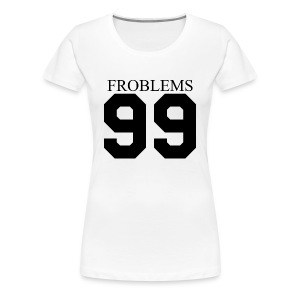 Froblems 99 - Women's Premium T-Shirt