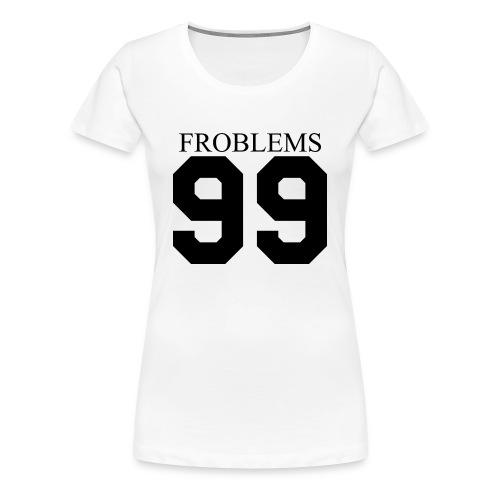 Froblems 99 - Women's Premium T-Shirt