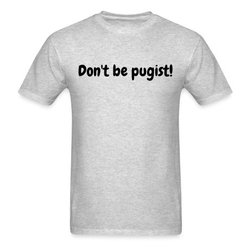 Don't be pugist! Men's Shirt - Men's T-Shirt