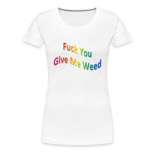 Women's FU Give Me W**d Shirt - Women's Premium T-Shirt