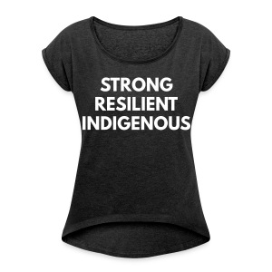 Women's Roll Cuff T-Shirt - strong resilient indigenous