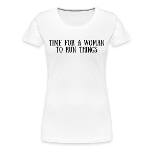 Women's Premium T-Shirt - Time for a woman to run things