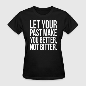 Let Your Past Make You Better, Not Bitter. Quote T-Shirts - Women's T-Shirt