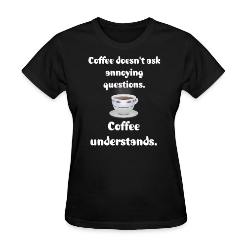 Women's Coffee Understands T Shirt - Women's T-Shirt