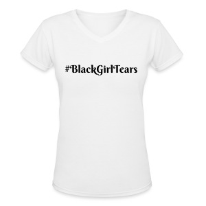 #Black Girl Tears womans v-neck Tshirt - Women's V-Neck T-Shirt