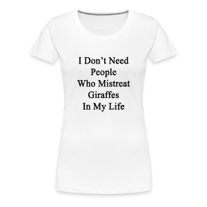 i_dont_need_people_who_mistreat_giraffes T-Shirts - Women's Premium T-Shirt