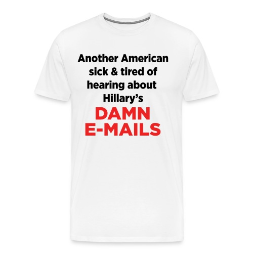 Another American sick of hearing about Hillary's Damn E-mails - Men's Premium T-Shirt