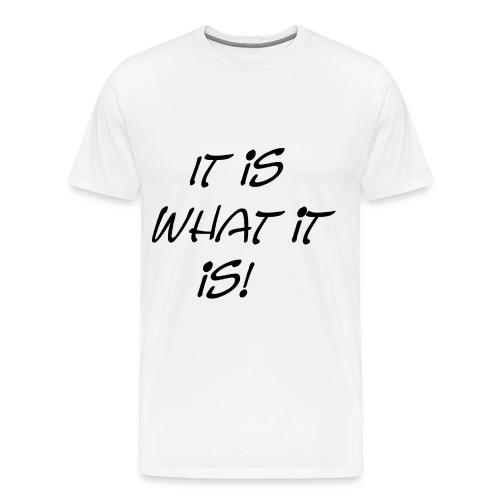 It is what it is! - Men's Premium T-Shirt