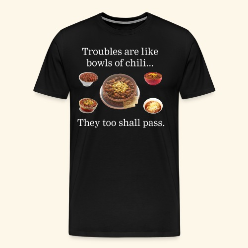Troubles are like bowls of chili.... - Men's Premium T-Shirt