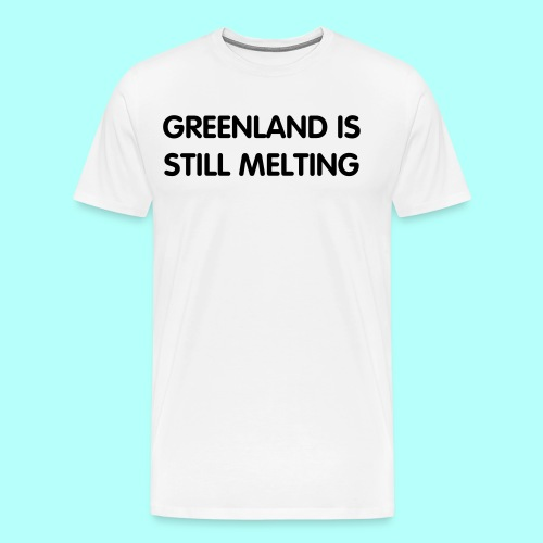 Greenland Is Still Melting - Men's Premium T-Shirt