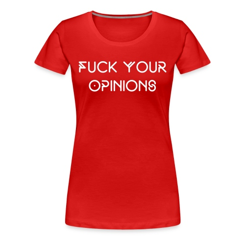FUCK your opinions (womens tshirt) - Women's Premium T-Shirt