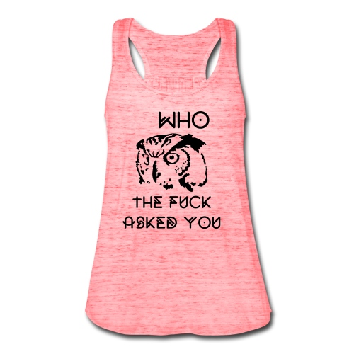 WHO the fuck asked you? - Women's Flowy Tank Top by Bella