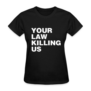 your law killing us - Women's T-Shirt