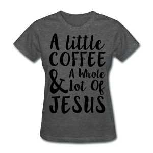 A Little Coffee and a While Lot of Jesus - Women's T-Shirt
