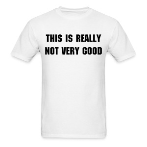 THIS IS REALLY NOT VERY GOOD Men's - Men's T-Shirt