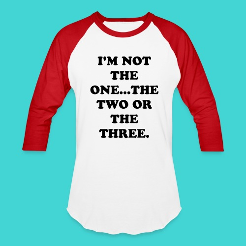I'M NOT THE ONE...THE TWO OR THE THREE. - Baseball T-Shirt
