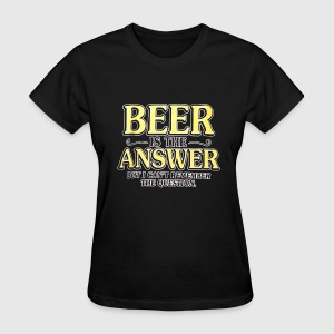Beer Is The Answer - Women's T-Shirt