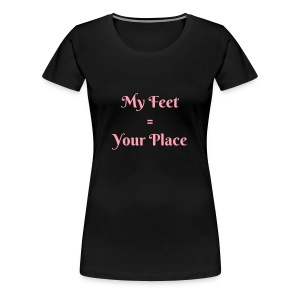 My Feet Equal Your Place - Women's Premium T-Shirt