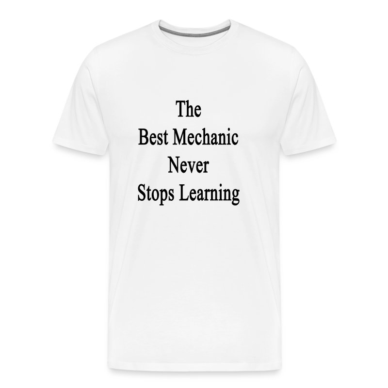 The Best Mechanic Never Stops Learning T Shirt Spreadshirt